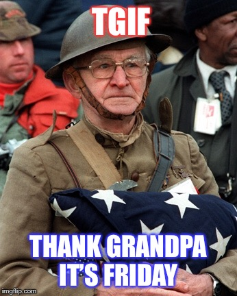 And for our freedom this weekend... | TGIF THANK GRANDPA IT'S FRIDAY | image tagged in tgif,memorial day,weekend,happy friday,memes | made w/ Imgflip meme maker