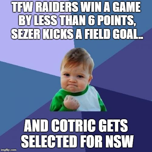 Success Kid Meme | TFW RAIDERS WIN A GAME BY LESS THAN 6 POINTS, SEZER KICKS A FIELD GOAL.. AND COTRIC GETS SELECTED FOR NSW | image tagged in memes,success kid | made w/ Imgflip meme maker