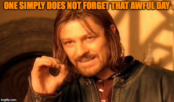 One Does Not Simply Meme | ONE SIMPLY DOES NOT FORGET THAT AWFUL DAY | image tagged in memes,one does not simply | made w/ Imgflip meme maker