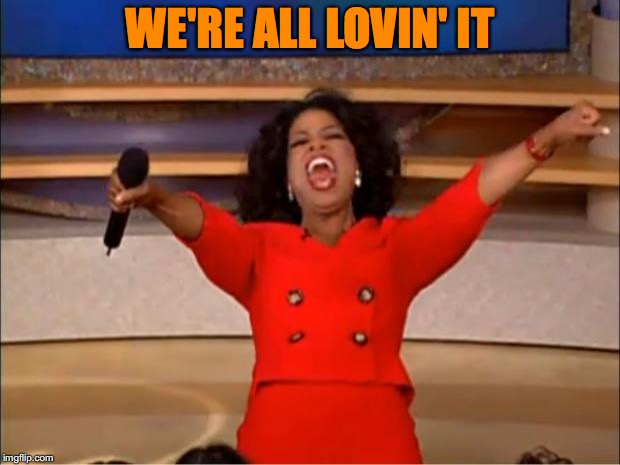 Oprah You Get A Meme | WE'RE ALL LOVIN' IT | image tagged in memes,oprah you get a | made w/ Imgflip meme maker