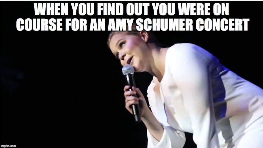 WHEN YOU FIND OUT YOU WERE ON COURSE FOR AN AMY SCHUMER CONCERT | made w/ Imgflip meme maker