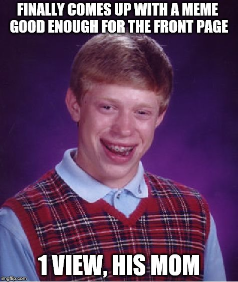 Bad Luck Brian Meme | FINALLY COMES UP WITH A MEME GOOD ENOUGH FOR THE FRONT PAGE 1 VIEW, HIS MOM | image tagged in memes,bad luck brian | made w/ Imgflip meme maker