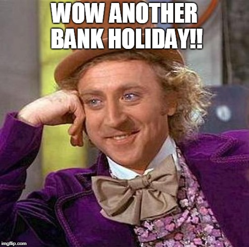 Creepy Condescending Wonka | WOW ANOTHER BANK HOLIDAY!! | image tagged in memes,creepy condescending wonka | made w/ Imgflip meme maker