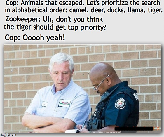 Priorities | Cop: Animals that escaped. Let's prioritize the search in alphabetical order: camel, deer, ducks, llama, tiger. Zookeeper: Uh, don't you thi | image tagged in zoo,escape,search | made w/ Imgflip meme maker