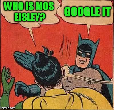 Batman Slapping Robin Meme | WHO IS MOS EISLEY? GOOGLE IT | image tagged in memes,batman slapping robin | made w/ Imgflip meme maker