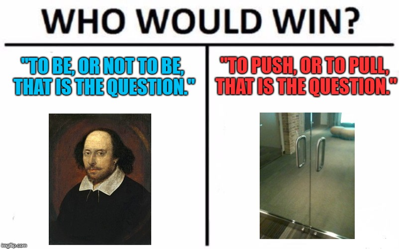 "First World Problem | ""TO BE, OR NOT TO BE, THAT IS THE QUESTION."" ""TO PUSH, OR TO PULL, THAT IS THE QUESTION."" 