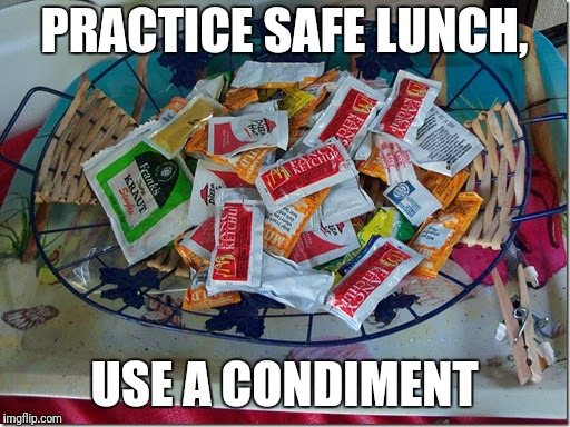 Make sure you have enough for everyone. | PRACTICE SAFE LUNCH, USE A CONDIMENT | image tagged in condiments | made w/ Imgflip meme maker