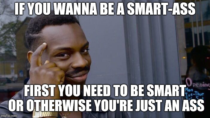 Roll Safe Think About It Meme | IF YOU WANNA BE A SMART-ASS FIRST YOU NEED TO BE SMART OR OTHERWISE YOU'RE JUST AN ASS | image tagged in memes,roll safe think about it | made w/ Imgflip meme maker
