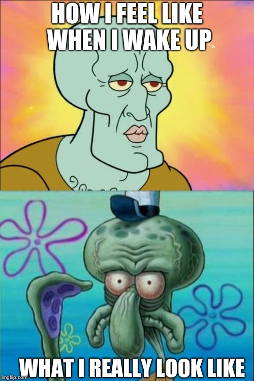 Squidward Meme | HOW I FEEL LIKE WHEN I WAKE UP WHAT I REALLY LOOK LIKE | image tagged in memes,squidward | made w/ Imgflip meme maker