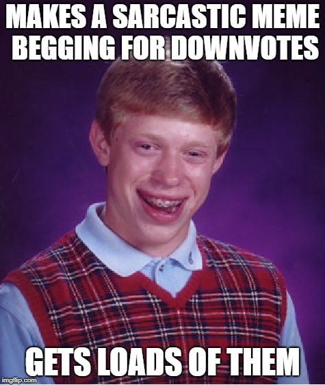 Bad Luck Brian Meme | MAKES A SARCASTIC MEME BEGGING FOR DOWNVOTES GETS LOADS OF THEM | image tagged in memes,bad luck brian | made w/ Imgflip meme maker