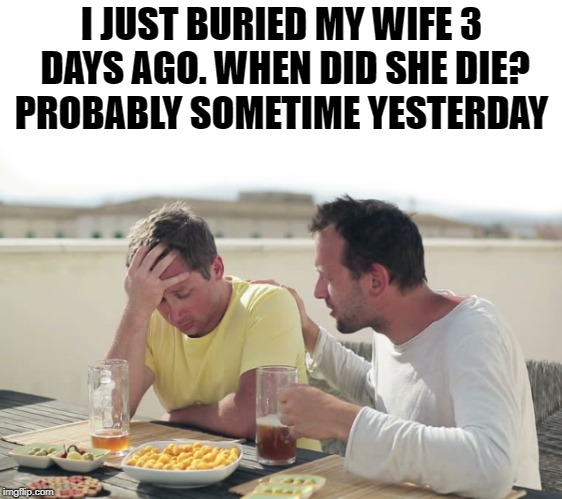 i just buried my wife 3 days ago | I JUST BURIED MY WIFE 3 DAYS AGO. WHEN DID SHE DIE? PROBABLY SOMETIME YESTERDAY | image tagged in buried,alive,joke,consoleing | made w/ Imgflip meme maker