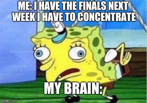 The Finals got me like  | ME: I HAVE THE FINALS NEXT WEEK I HAVE TO CONCENTRATE MY BRAIN: | image tagged in memes,mocking spongebob,finals week,finals,brain,spongebob | made w/ Imgflip meme maker