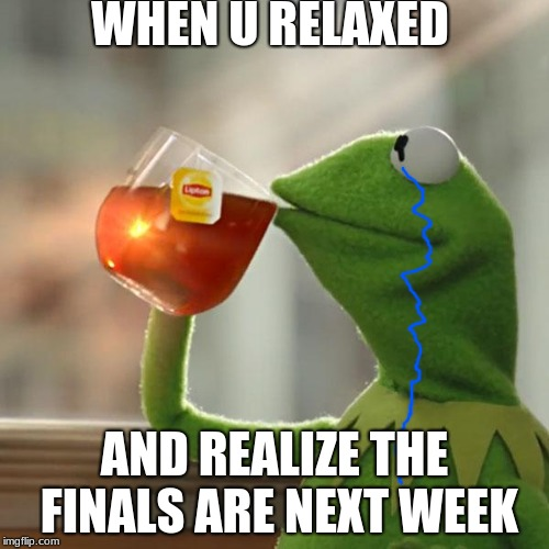 When u relaxed and.. | WHEN U RELAXED AND REALIZE THE FINALS ARE NEXT WEEK | image tagged in memes,but thats none of my business,kermit the frog,finals week,sad,finals | made w/ Imgflip meme maker