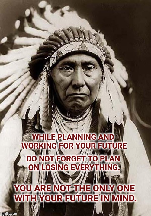 Always A Reality. | WHILE PLANNING AND WORKING FOR YOUR FUTURE YOU ARE NOT THE ONLY ONE WITH YOUR FUTURE IN MIND. DO NOT FORGET TO PLAN ON LOSING EVERYTHING. | image tagged in wise old indian chief,corruption,government corruption,male privilege,genocide,mental illness | made w/ Imgflip meme maker