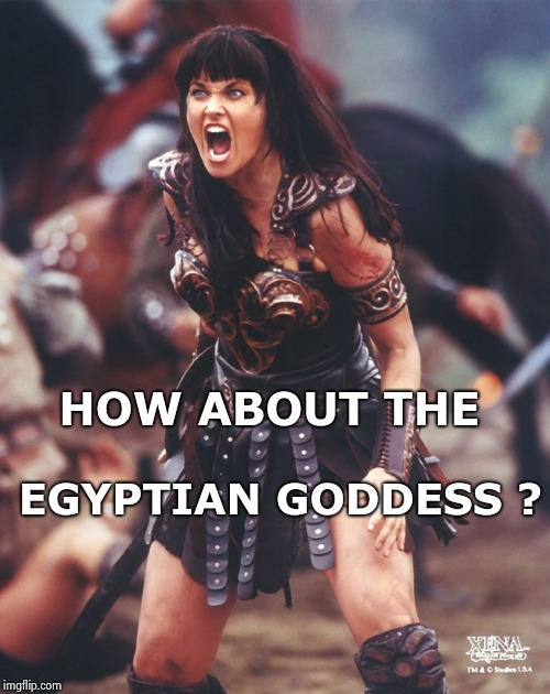 Xena is pissed | HOW ABOUT THE EGYPTIAN GODDESS ? | image tagged in xena is pissed | made w/ Imgflip meme maker