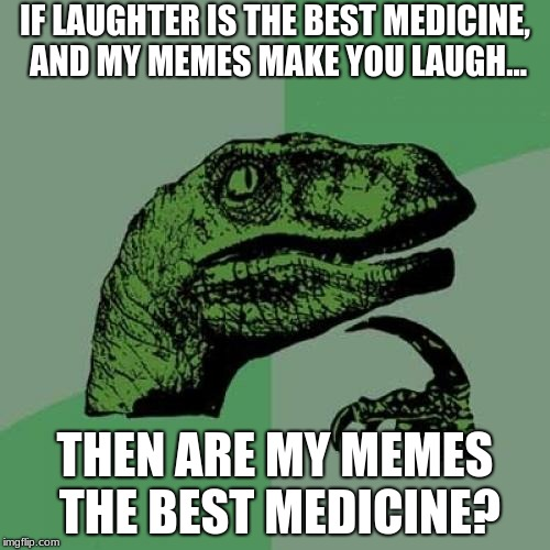Philosoraptor Meme | IF LAUGHTER IS THE BEST MEDICINE, AND MY MEMES MAKE YOU LAUGH... THEN ARE MY MEMES THE BEST MEDICINE? | image tagged in memes,philosoraptor | made w/ Imgflip meme maker