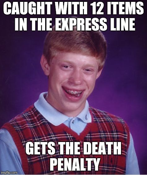 Bad Luck Brian Meme | CAUGHT WITH 12 ITEMS IN THE EXPRESS LINE GETS THE DEATH PENALTY | image tagged in memes,bad luck brian | made w/ Imgflip meme maker