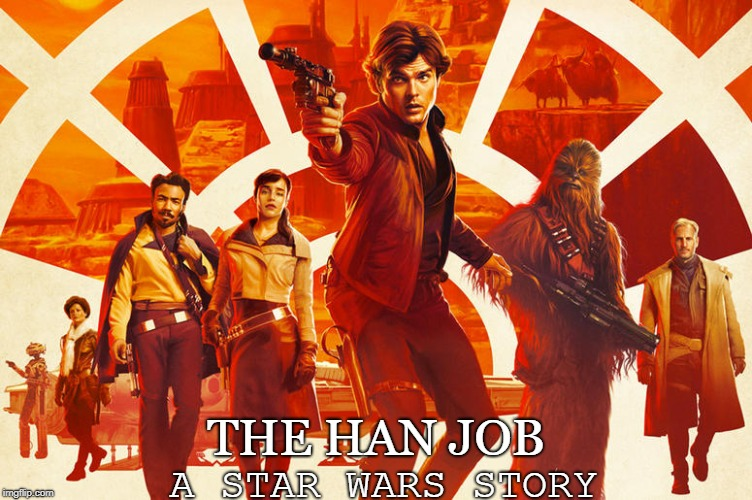 The Han Job | A STAR WARS STORY THE HAN JOB | image tagged in solo,han solo,corellian job | made w/ Imgflip meme maker