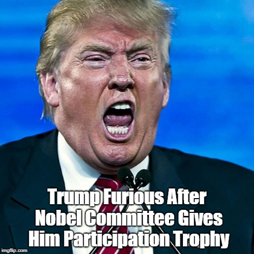"""Trump Furious After Nobel Committee Gives Him Participation Trophy"" 