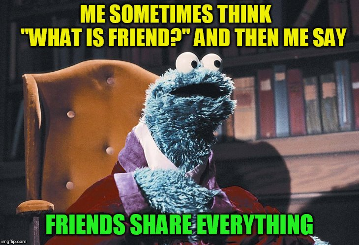 ME SOMETIMES THINK          ''WHAT IS FRIEND?'' AND THEN ME SAY FRIENDS SHARE EVERYTHING | made w/ Imgflip meme maker