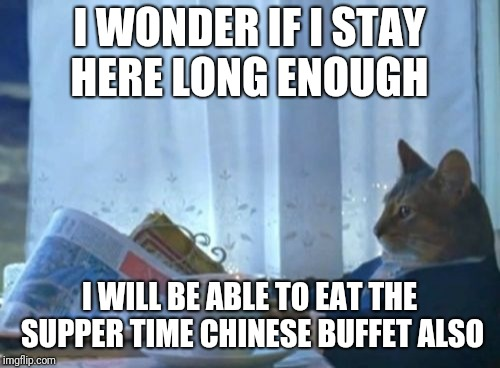 I Should Buy A Boat Cat Meme | I WONDER IF I STAY HERE LONG ENOUGH I WILL BE ABLE TO EAT THE SUPPER TIME CHINESE BUFFET ALSO | image tagged in memes,i should buy a boat cat | made w/ Imgflip meme maker