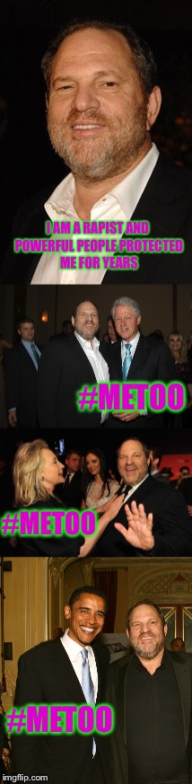 Every Story is the Same - Protect the Pervert Until he Retires so You Can Make Money off the Deal Year After Year after Year | I AM A RAPIST AND POWERFUL PEOPLE PROTECTED ME FOR YEARS #METOO #METOO #METOO | image tagged in harvey weinstein,metoo,me too,memes,this is how it really works | made w/ Imgflip meme maker