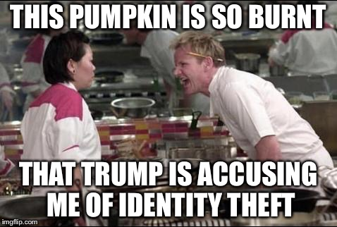 Angry Chef Gordon Ramsay | THIS PUMPKIN IS SO BURNT THAT TRUMP IS ACCUSING ME OF IDENTITY THEFT | image tagged in memes,angry chef gordon ramsay | made w/ Imgflip meme maker