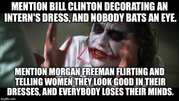 Bill Clinton vs Morgan Freeman | MENTION BILL CLINTON DECORATING AN INTERN'S DRESS, AND NOBODY BATS AN EYE. MENTION MORGAN FREEMAN FLIRTING AND TELLING WOMEN THEY LOOK GOOD  | image tagged in memes,and everybody loses their minds,morgan freeman,bill clinton,sexual assault,dress | made w/ Imgflip meme maker