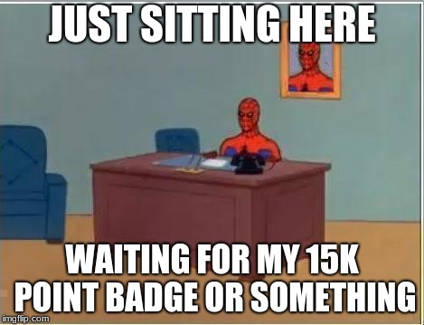 I havent made a meme in so long | JUST SITTING HERE WAITING FOR MY 15K POINT BADGE OR SOMETHING | image tagged in memes,spiderman computer desk,spiderman,funny,imgflip points,spooderman | made w/ Imgflip meme maker
