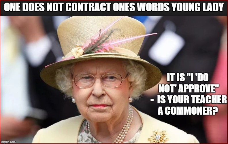 "ONE DOES NOT CONTRACT ONES WORDS YOUNG LADY IT IS ""I 'DO NOT' APPROVE"" -  IS YOUR TEACHER A COMMONER? 