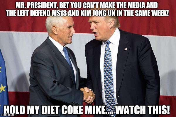 I know a bunch of people blindly hate Trump, but this is getting ridiculous. | MR. PRESIDENT, BET YOU CAN'T MAKE THE MEDIA AND THE LEFT DEFEND MS13 AND KIM JONG UN IN THE SAME WEEK! HOLD MY DIET COKE MIKE.... WATCH THIS | image tagged in trump pence,donald trump,mike pence,memes | made w/ Imgflip meme maker