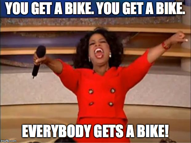 Oprah You Get A | YOU GET A BIKE. YOU GET A BIKE. EVERYBODY GETS A BIKE! | image tagged in memes,oprah you get a | made w/ Imgflip meme maker