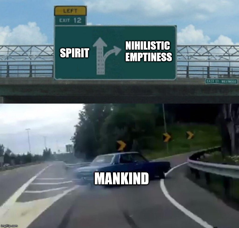 Nihilism is the antonym of spirit. | NIHILISTIC EMPTINESS MANKIND SPIRIT | image tagged in memes,mankind,nihilism,emptiness,spirit,insanity | made w/ Imgflip meme maker