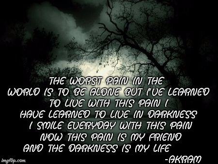 darkness | THE WORST PAIN IN THE WORLD IS TO BE ALONE BUT I'VE LEARNED TO LIVE WITH THIS PAIN I HAVE LEARNED TO LIVE IN DARKNESS  I SMILE EVERYDAY WITH | image tagged in darkness | made w/ Imgflip meme maker
