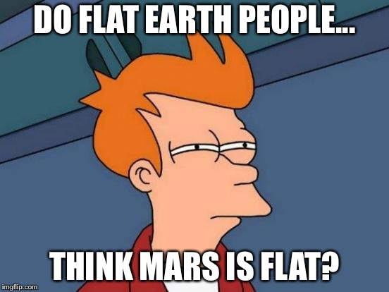 Futurama Fry Meme | DO FLAT EARTH PEOPLE... THINK MARS IS FLAT? | image tagged in memes,futurama fry | made w/ Imgflip meme maker