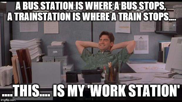 Office Lazy | A BUS STATION IS WHERE A BUS STOPS, A TRAINSTATION IS WHERE A TRAIN STOPS.... ....THIS.... IS MY 'WORK STATION' | image tagged in office lazy | made w/ Imgflip meme maker