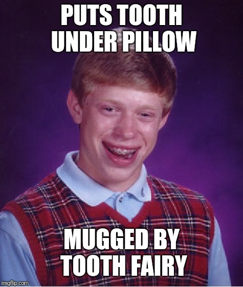 Bad Luck Brian Meme | PUTS TOOTH UNDER PILLOW MUGGED BY TOOTH FAIRY | image tagged in memes,bad luck brian | made w/ Imgflip meme maker