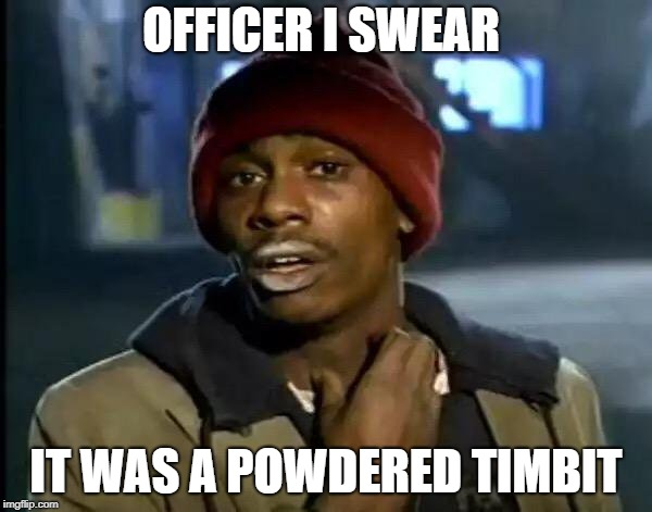 Y'all Got Any More Of That | OFFICER I SWEAR IT WAS A POWDERED TIMBIT | image tagged in memes,y'all got any more of that | made w/ Imgflip meme maker