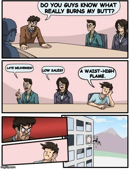 Meanwhile, at the Weber Grill headquarters  | DO YOU GUYS KNOW WHAT REALLY BURNS MY BUTT? LATE DELIVERIES? LOW SALES? A WAIST-HIGH FLAME. | image tagged in memes,boardroom meeting suggestion,burn my butt | made w/ Imgflip meme maker