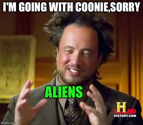 Ancient Aliens Meme | I'M GOING WITH COONIE,SORRY ALIENS | image tagged in memes,ancient aliens | made w/ Imgflip meme maker