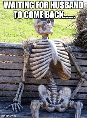 Waiting Skeleton Meme | WAITING FOR HUSBAND TO COME BACK....... | image tagged in memes,waiting skeleton | made w/ Imgflip meme maker