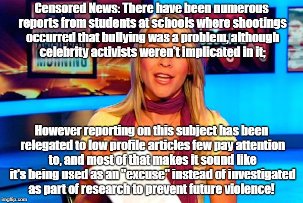 "Censored News causes of violence unreported! |  Censored News: There have been numerous reports from students at schools where shootings occurred that bullying was a problem, although celebrity activists weren't implicated in it;; However reporting on this subject has been relegated to low profile articles few pay attention to, and most of that makes it sound like it's being used as an ""excuse"" instead of investigated as part of research to prevent future violence! 