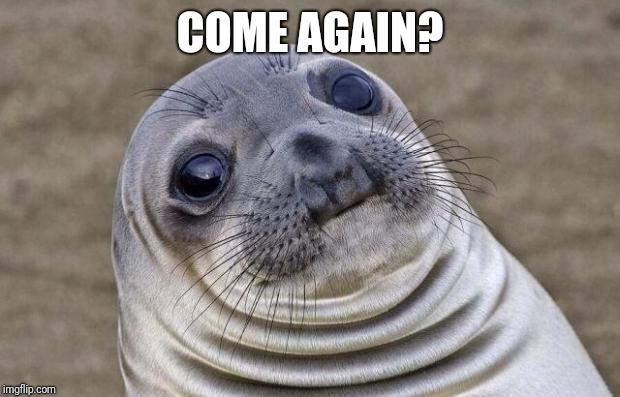 Awkward Moment Sealion Meme | COME AGAIN? | image tagged in memes,awkward moment sealion | made w/ Imgflip meme maker