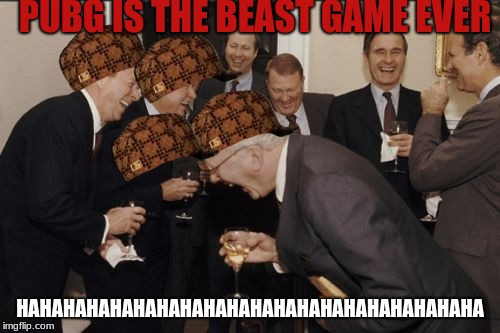 Laughing Men In Suits Meme | PUBG IS THE BEAST GAME EVER HAHAHAHAHAHAHAHAHAHAHAHAHAHAHAHAHAHAHAHA | image tagged in memes,laughing men in suits,scumbag | made w/ Imgflip meme maker