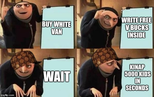 Gru's Plan | BUY WHITE VAN WRITE FREE V BUCKS INSIDE WAIT KINAP 5000 KIDS IN SECONDS | image tagged in gru's plan,scumbag | made w/ Imgflip meme maker