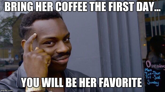 Roll Safe Think About It Meme | BRING HER COFFEE THE FIRST DAY... YOU WILL BE HER FAVORITE | image tagged in memes,roll safe think about it | made w/ Imgflip meme maker