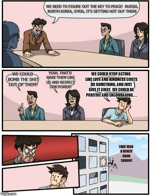 Kindness Is Free | WE NEED TO FIGURE OUT THE KEY TO PEACE!  RUSSIA, NORTH KOREA, SYRIA, IT'S GETTING HOT OUT THERE. WE COULD BOMB THE SHIT OUT OF THEM? YEAH, T | image tagged in memes,boardroom meeting suggestion | made w/ Imgflip meme maker