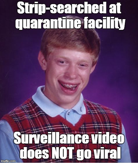 Bad Luck Brian Meme | Strip-searched at quarantine facility Surveillance video does NOT go viral | image tagged in memes,bad luck brian | made w/ Imgflip meme maker