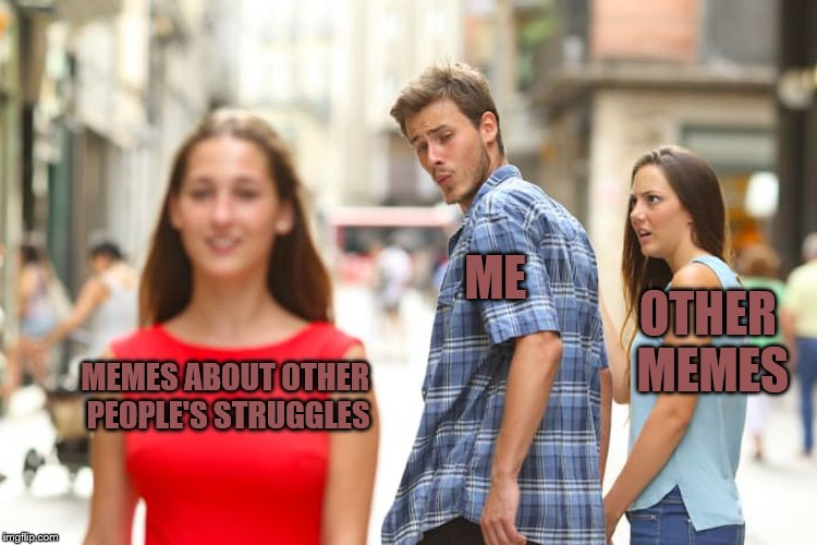 Distracted Boyfriend Meme | MEMES ABOUT OTHER PEOPLE'S STRUGGLES ME OTHER MEMES | image tagged in memes,distracted boyfriend | made w/ Imgflip meme maker