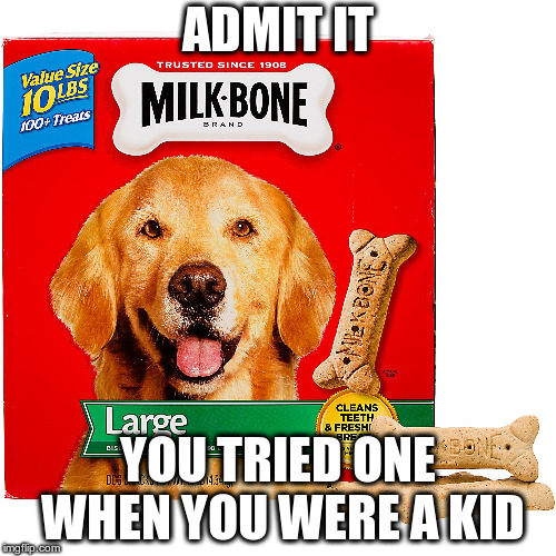 ADMIT IT YOU TRIED ONE WHEN YOU WERE A KID | image tagged in milkbone | made w/ Imgflip meme maker